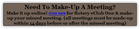 Need To Make-Up A Meeting? Make it up online! Click here for Rotary eClub One & make-up your missed meeting. (all meetings must be made-up within 14 days before or after the missed meeting)